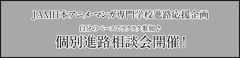 JAM日本アニメ・マンガ専門学校進路応援企画 自分のペースでラクラク参加♪ 個別進路相談会開催!